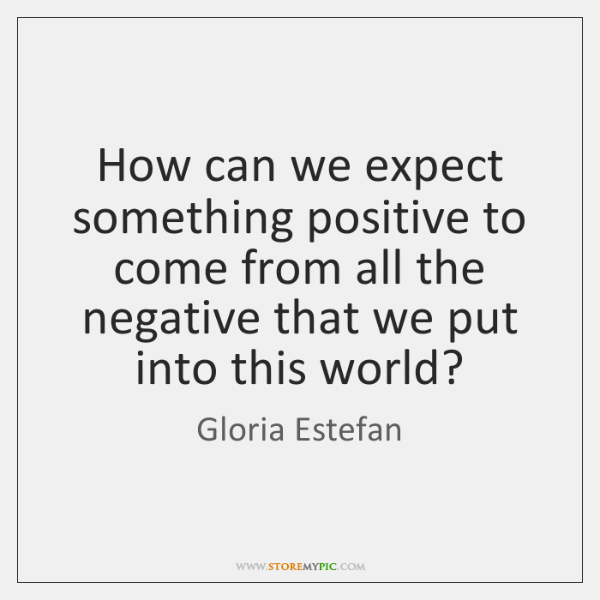 How can we expect something positive to come from all the negative ...