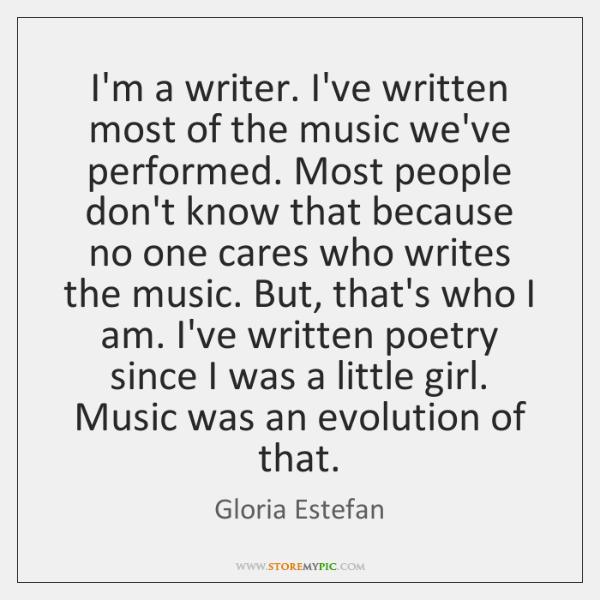 I'm a writer. I've written most of the music we've performed. Most ...