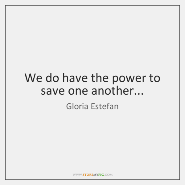 We do have the power to save one another...