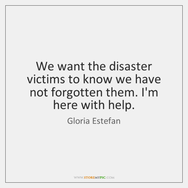 We want the disaster victims to know we have not forgotten them. ...