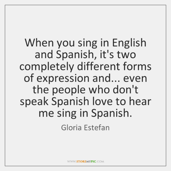 When you sing in English and Spanish, it's two completely different forms ...