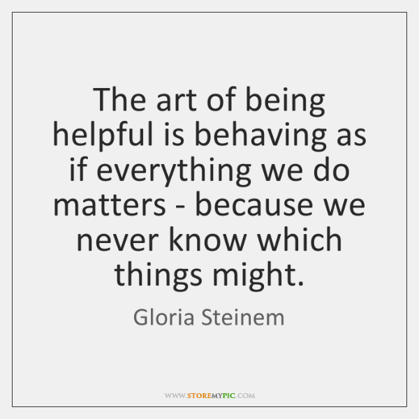 The art of being helpful is behaving as if everything we do ...