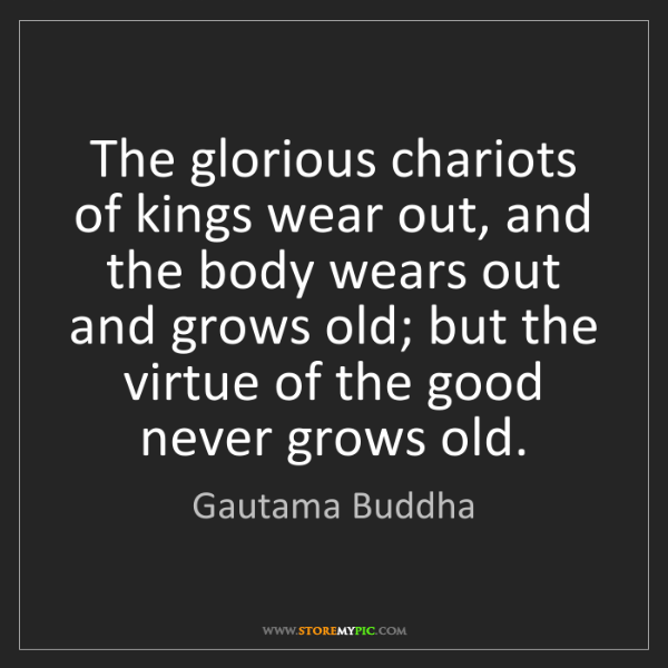 Gautama Buddha: The glorious chariots of kings wear out, and the body...
