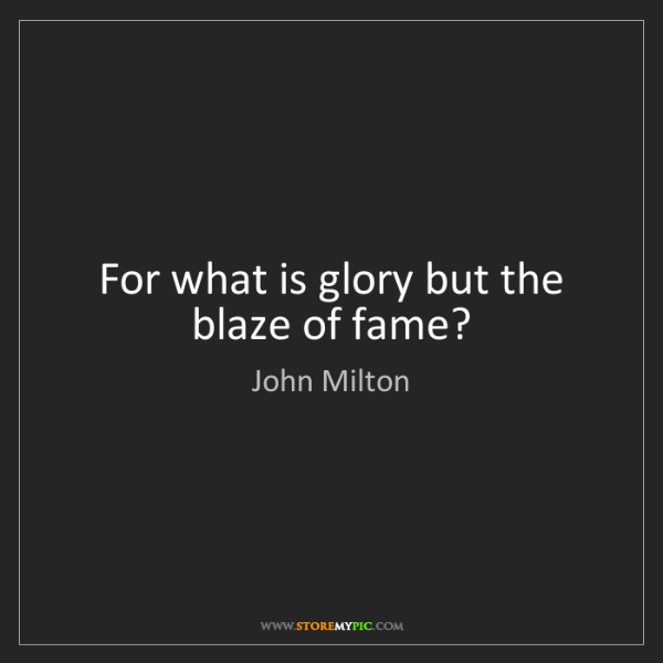 John Milton: For what is glory but the blaze of fame?