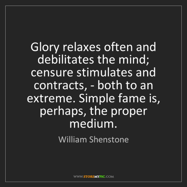 William Shenstone: Glory relaxes often and debilitates the mind; censure...