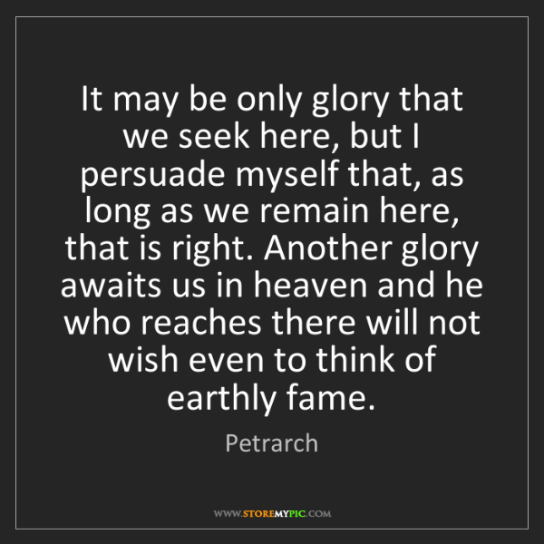 Petrarch: It may be only glory that we seek here, but I persuade...