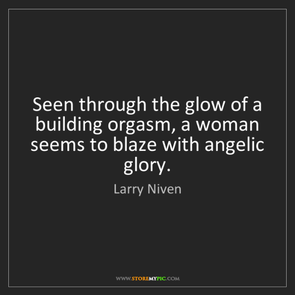 Larry Niven: Seen through the glow of a building orgasm, a woman seems...