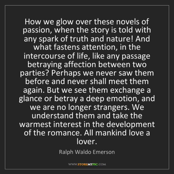 Ralph Waldo Emerson: How we glow over these novels of passion, when the story...