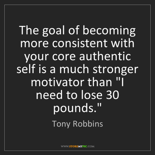 Tony Robbins: The goal of becoming more consistent with your core authentic...
