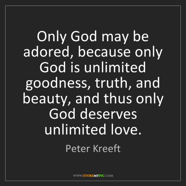 Peter Kreeft: Only God may be adored, because only God is unlimited...