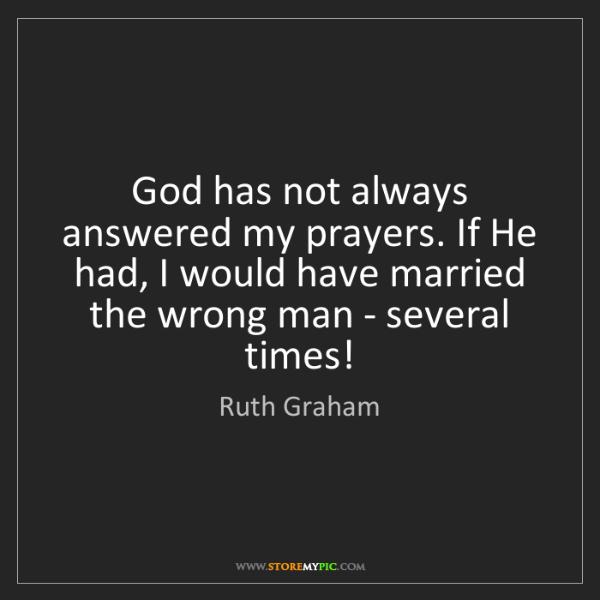 Ruth Graham: God has not always answered my prayers. If He had, I...