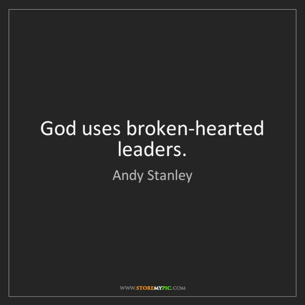 Andy Stanley: God uses broken-hearted leaders.