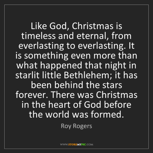 Roy Rogers: Like God, Christmas is timeless and eternal, from everlasting...