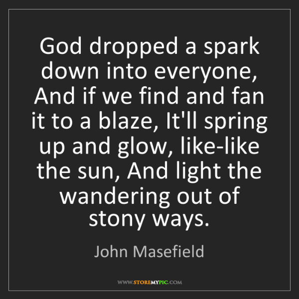 John Masefield: God dropped a spark down into everyone, And if we find...