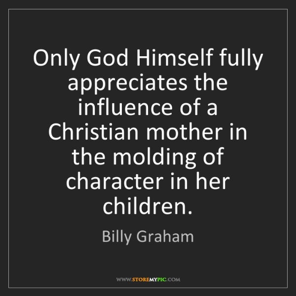 Billy Graham: Only God Himself fully appreciates the influence of a...