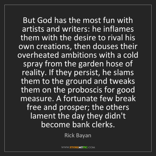 Rick Bayan: But God has the most fun with artists and writers: he...
