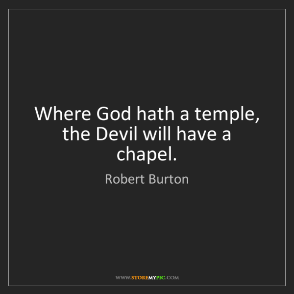 Robert Burton: Where God hath a temple, the Devil will have a chapel.