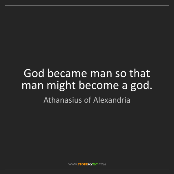 Athanasius of Alexandria: God became man so that man might become a god.