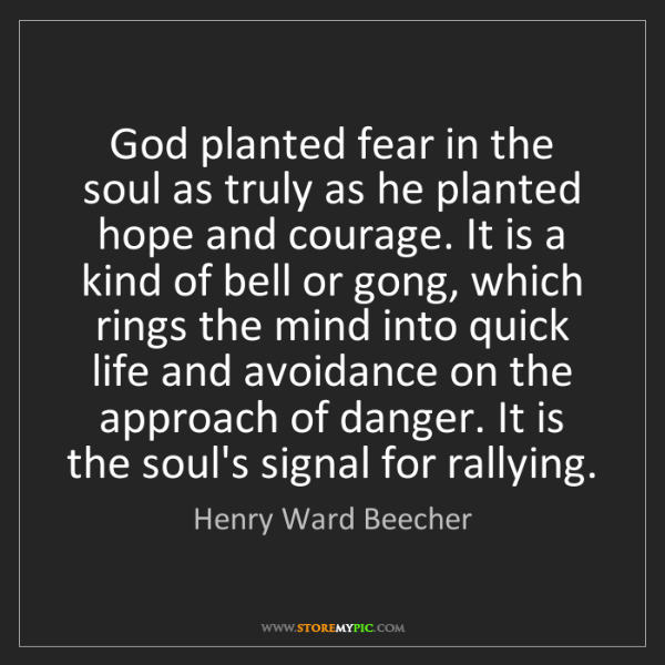 Henry Ward Beecher: God planted fear in the soul as truly as he planted hope...