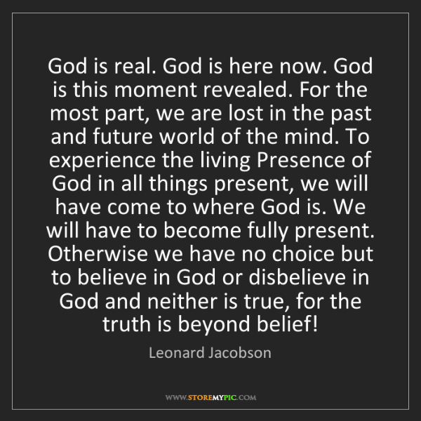 Leonard Jacobson: God is real. God is here now. God is this moment revealed....