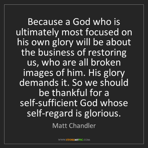 Matt    Chandler: Because a God who is ultimately most focused on his own...
