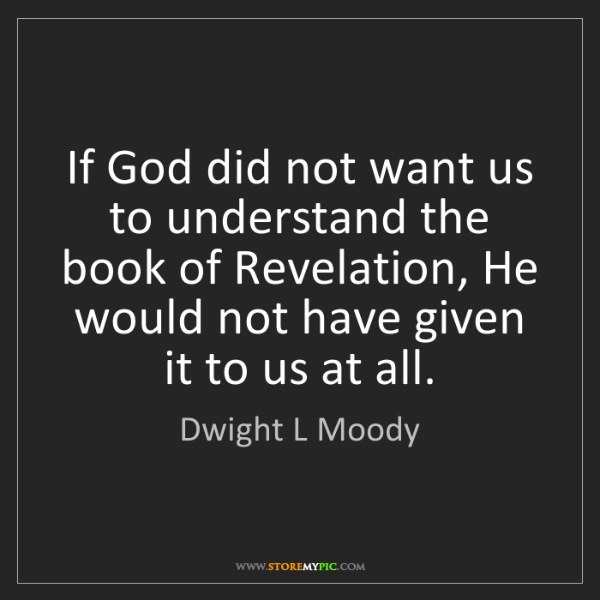 Dwight L Moody: If God did not want us to understand the book of Revelation,...