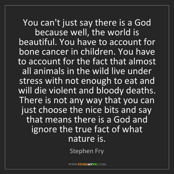 Stephen Fry: You can't just say there is a God because well, the world...