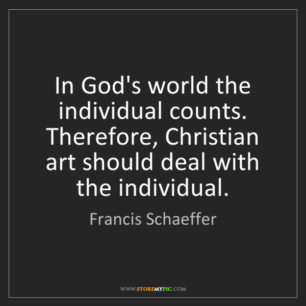 Francis Schaeffer: In God's world the individual counts. Therefore, Christian...