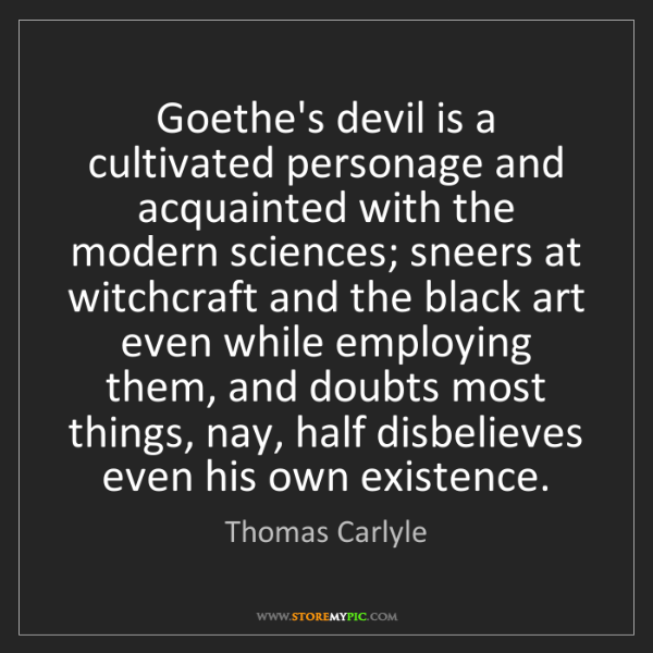 Thomas Carlyle: Goethe's devil is a cultivated personage and acquainted...