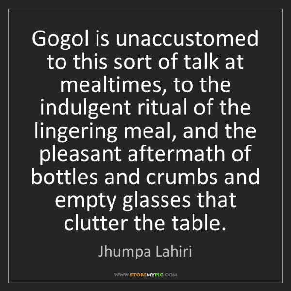 Jhumpa Lahiri: Gogol is unaccustomed to this sort of talk at mealtimes,...