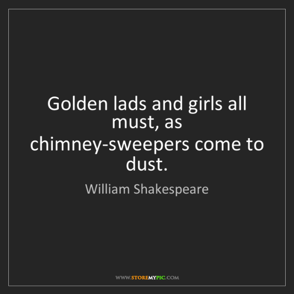 William Shakespeare: Golden lads and girls all must, as chimney-sweepers come...