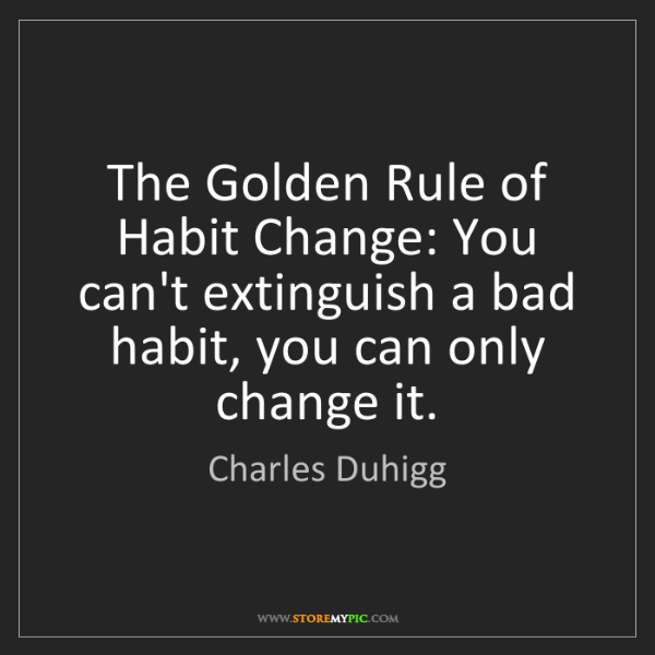 Charles Duhigg: The Golden Rule of Habit Change: You can't extinguish...