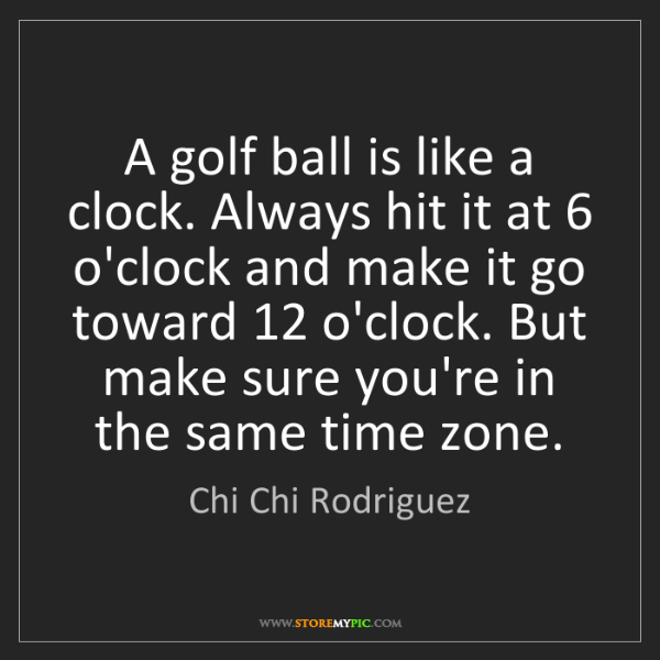 Chi Chi Rodriguez: A golf ball is like a clock. Always hit it at 6 o'clock...