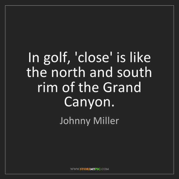 Johnny Miller: In golf, 'close' is like the north and south rim of the...