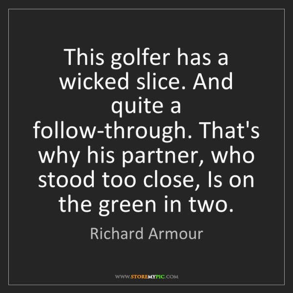 Richard Armour: This golfer has a wicked slice. And quite a follow-through....