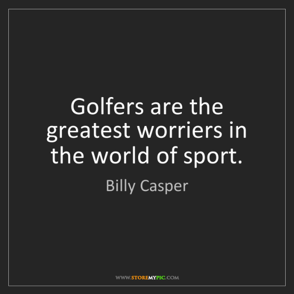 Billy Casper: Golfers are the greatest worriers in the world of sport.