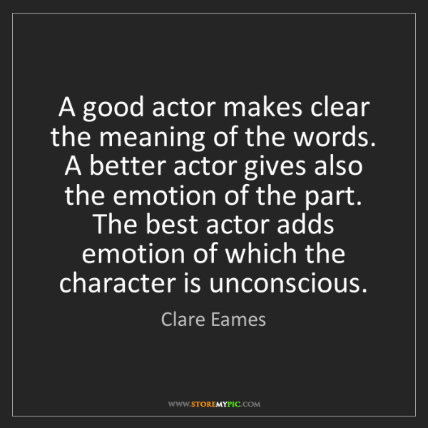 Clare Eames: A good actor makes clear the meaning of the words. A...