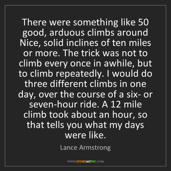 Lance Armstrong: There were something like 50 good, arduous climbs around...