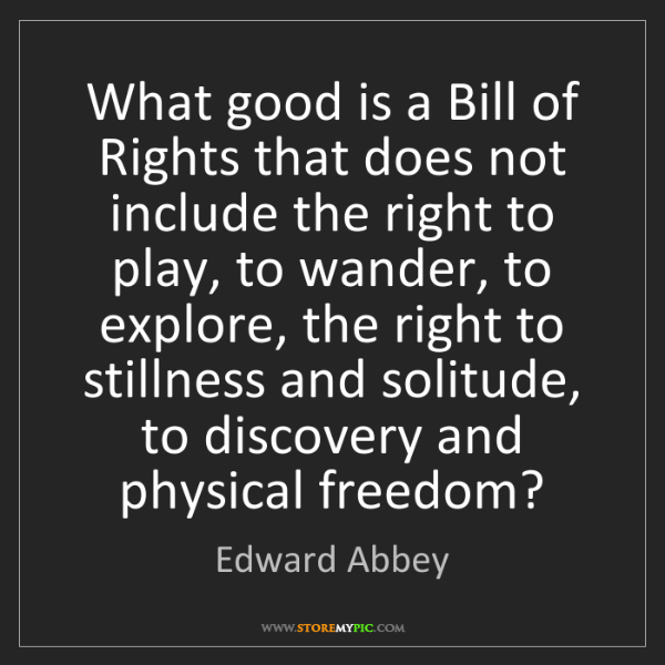 Edward Abbey: What good is a Bill of Rights that does not include the...