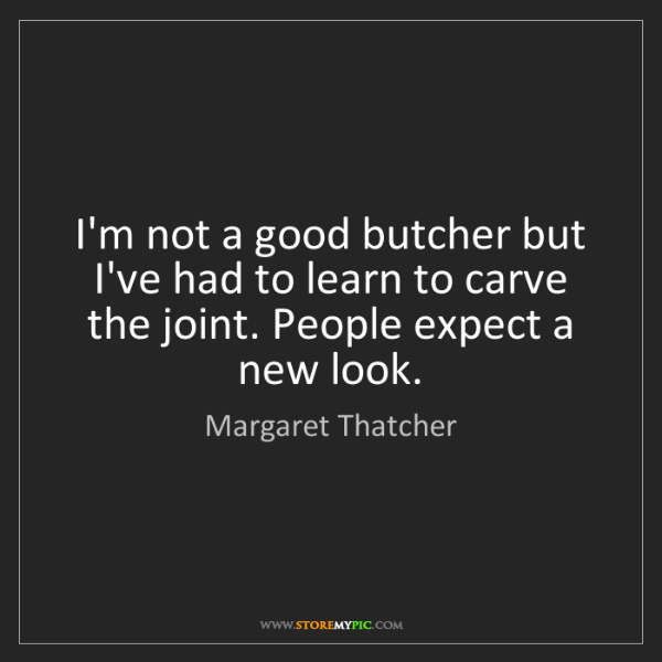 Margaret Thatcher: I'm not a good butcher but I've had to learn to carve...