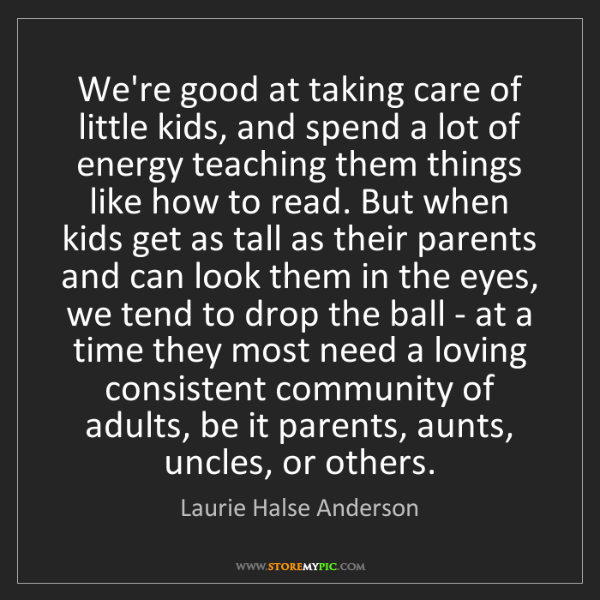Laurie Halse Anderson: We're good at taking care of little kids, and spend a...