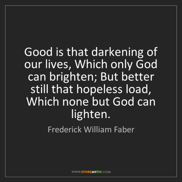 Frederick William Faber: Good is that darkening of our lives, Which only God can...