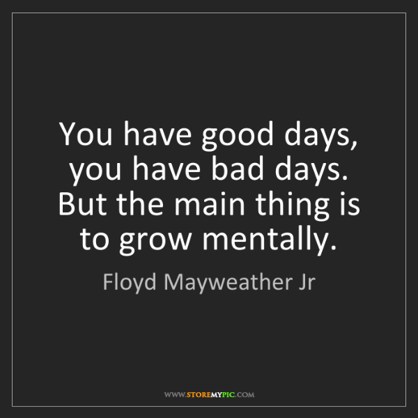 Floyd Mayweather Jr: You have good days, you have bad days. But the main thing...