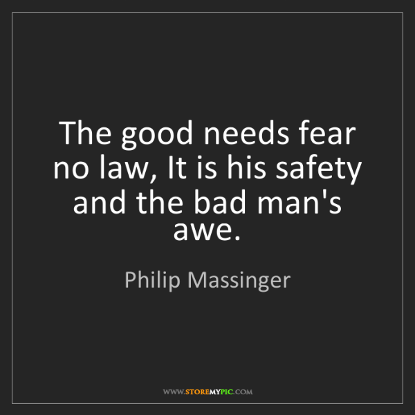 Philip Massinger: The good needs fear no law, It is his safety and the...