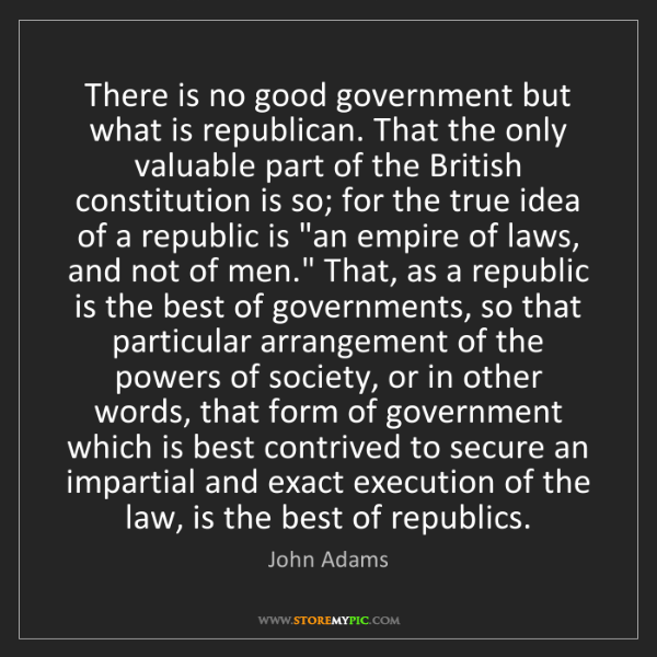 John Adams: There is no good government but what is republican. That...