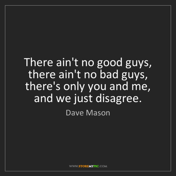 Dave Mason: There ain't no good guys, there ain't no bad guys, there's...