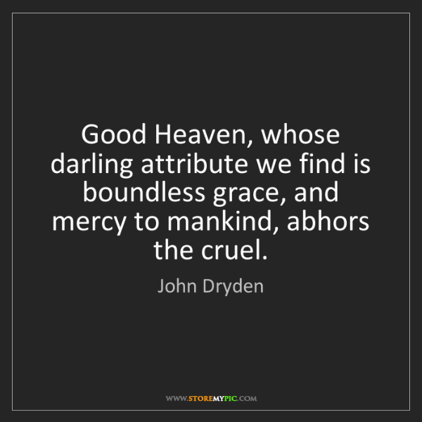 John Dryden: Good Heaven, whose darling attribute we find is boundless...
