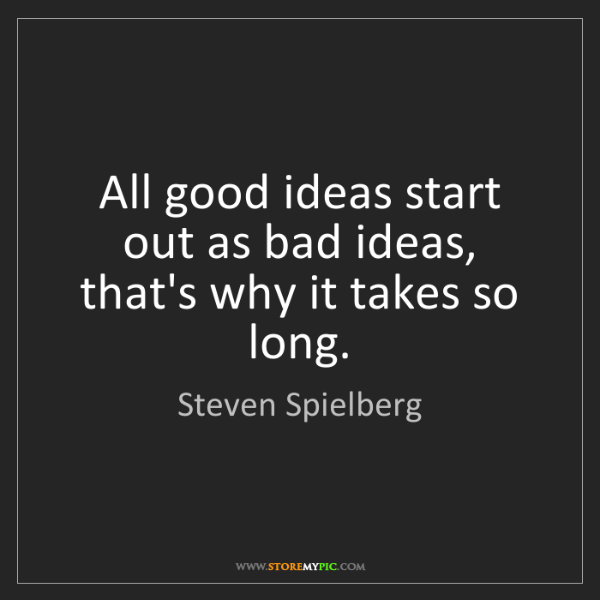 Steven Spielberg: All good ideas start out as bad ideas, that's why it...