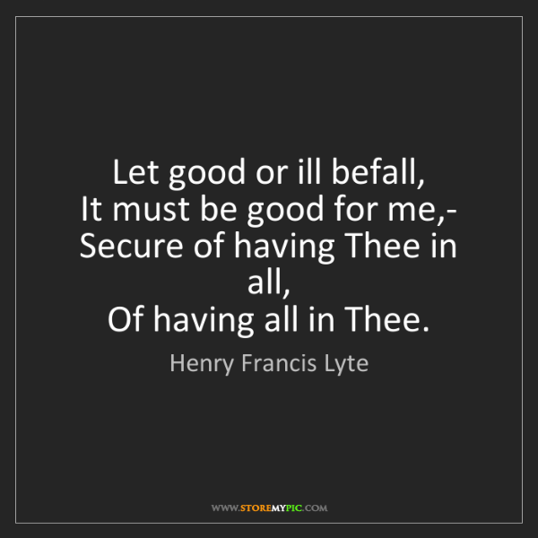 Henry Francis Lyte: Let good or ill befall,   It must be good for me,-  ...