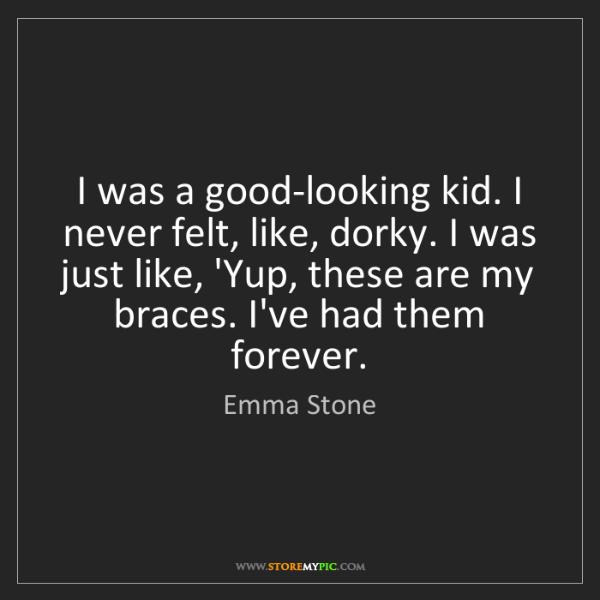 Emma Stone: I was a good-looking kid. I never felt, like, dorky....